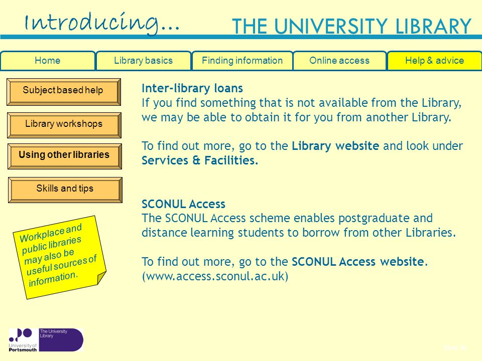 Slide 36 THE UNIVERSITY LIBRARY Subject based help Library workshops Using other libraries Introducing… Inter-library loans If you find something that is not available from the Library, we may be able to obtain it for you from another Library.