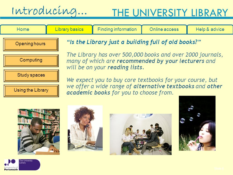 Slide 6 THE UNIVERSITY LIBRARY Opening hours Computing Study spaces Using the Library Is the Library just a building full of old books.
