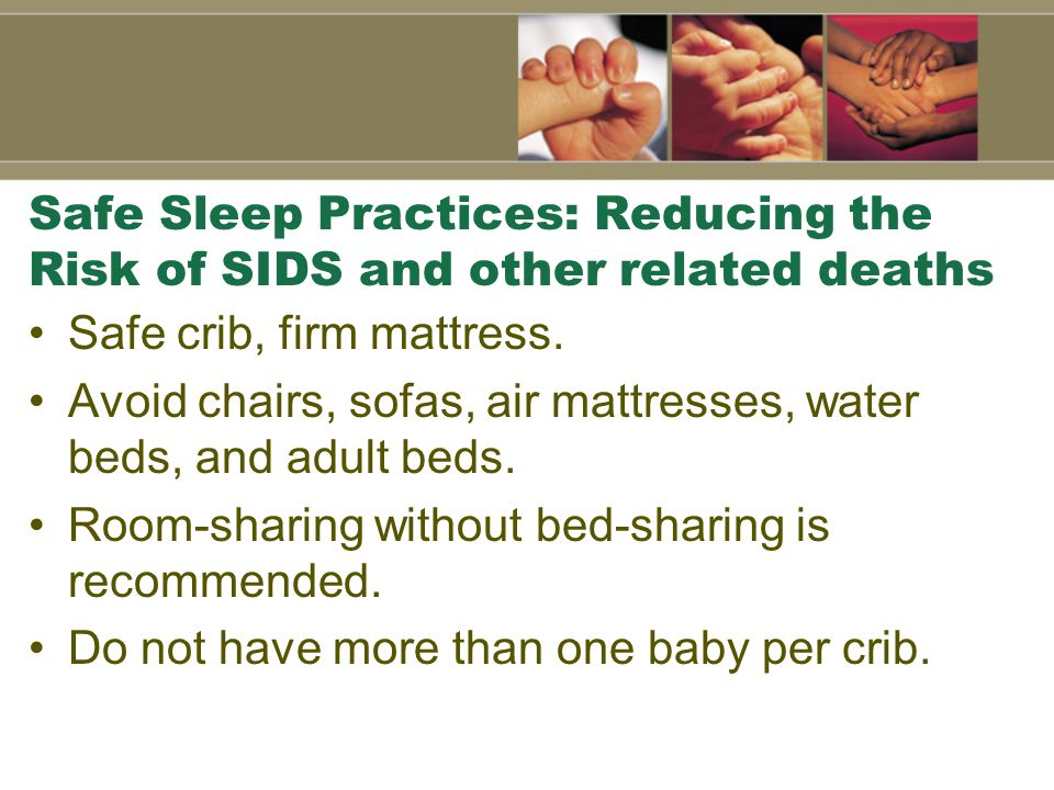 Safe Sleep Practices: Reducing the Risk of SIDS and other related deaths Safe crib, firm mattress.