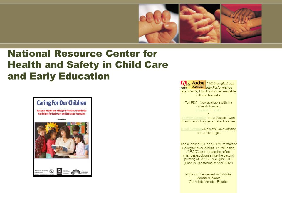 National Resource Center for Health and Safety in Child Care and Early Education Caring for Our Children: National Health and Safety Performance Standards, Third Edition is available in three formats: Full PDF - Now available with the current changes; grayscale or color grayscalecolor PDF by Chapter - Now available with the current changes; smaller file sizes PDF by Chapter HTML Version - Now available with the current changes HTML Version These online PDF and HTML formats of Caring for our Children, Third Edition, (CFOC3) are updated to reflect changes/additions since the second printing of CFOC3 in August 2011.