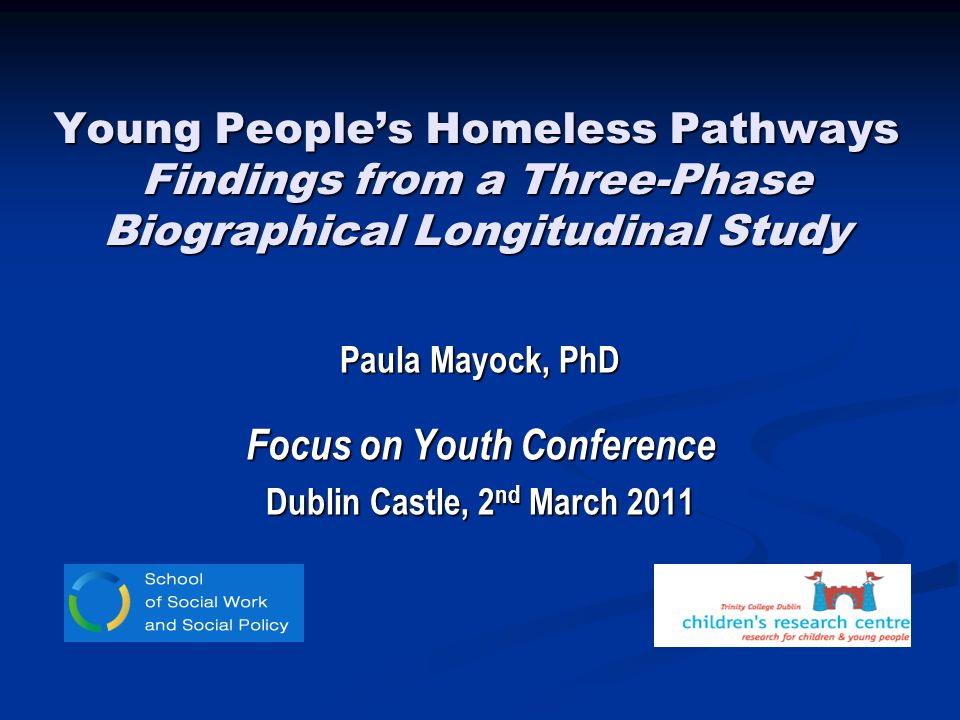 Young Peoples Homeless Pathways Findings from a Three-Phase Biographical Longitudinal Study Paula Mayock, PhD Focus on Youth Conference Dublin Castle, 2 nd March 2011