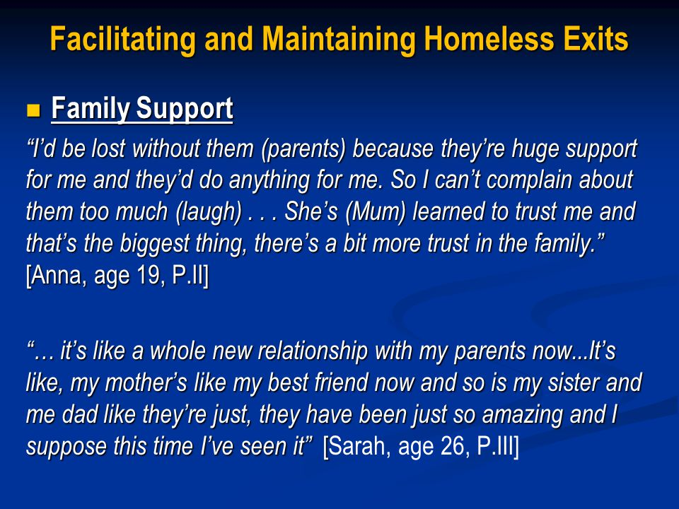 Facilitating and Maintaining Homeless Exits Family Support Family Support Id be lost without them (parents) because theyre huge support for me and theyd do anything for me.