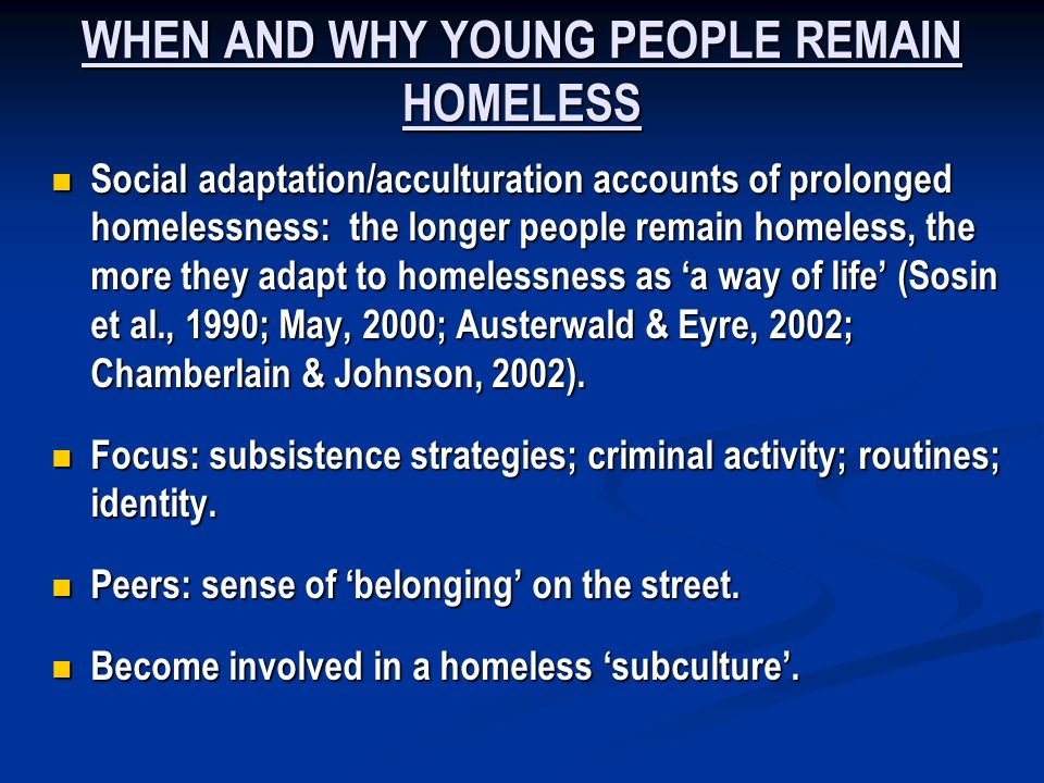 WHEN AND WHY YOUNG PEOPLE REMAIN HOMELESS Social adaptation/acculturation accounts of prolonged homelessness: the longer people remain homeless, the more they adapt to homelessness as a way of life (Sosin et al., 1990; May, 2000; Austerwald & Eyre, 2002; Chamberlain & Johnson, 2002).