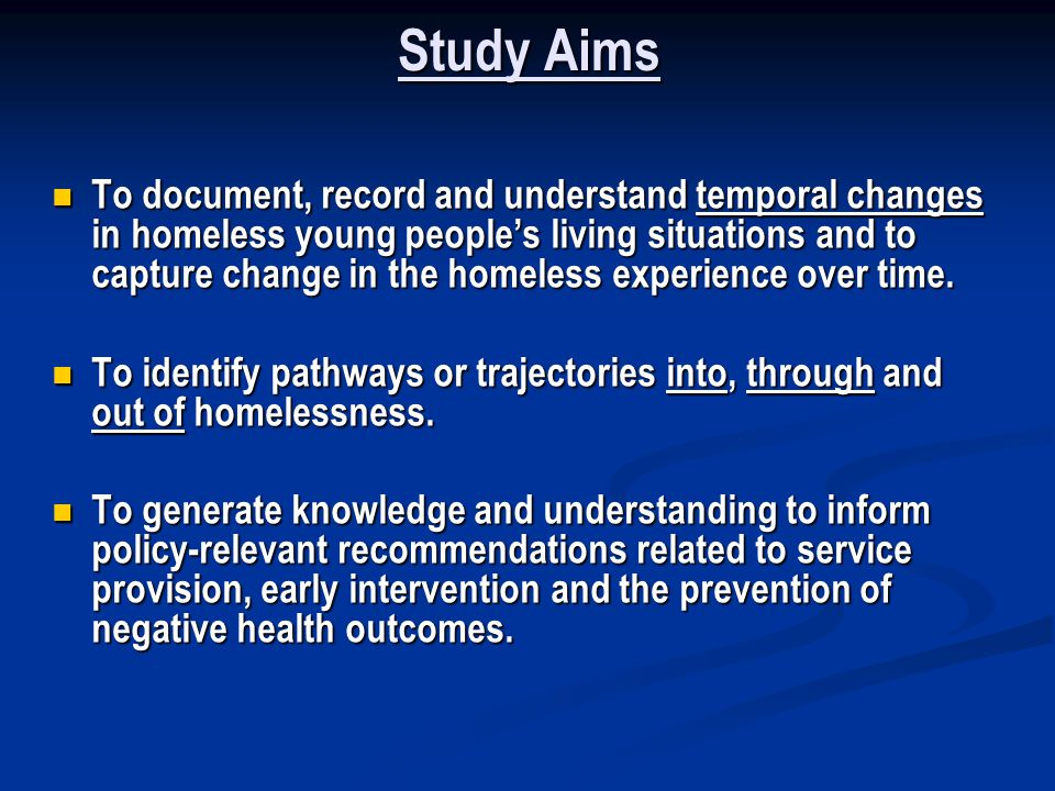 Study Aims To document, record and understand temporal changes in homeless young peoples living situations and to capture change in the homeless experience over time.