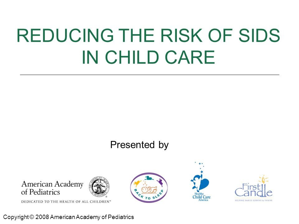 REDUCING THE RISK OF SIDS Presented by: REDUCING THE RISK OF SIDS IN CHILD CARE Copyright © 2008 American Academy of Pediatrics Presented by