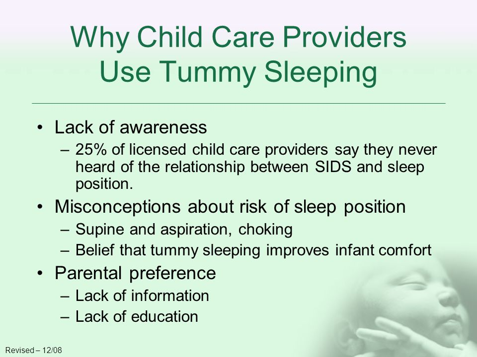 Why Child Care Providers Use Tummy Sleeping Lack of awareness –25% of licensed child care providers say they never heard of the relationship between SIDS and sleep position.