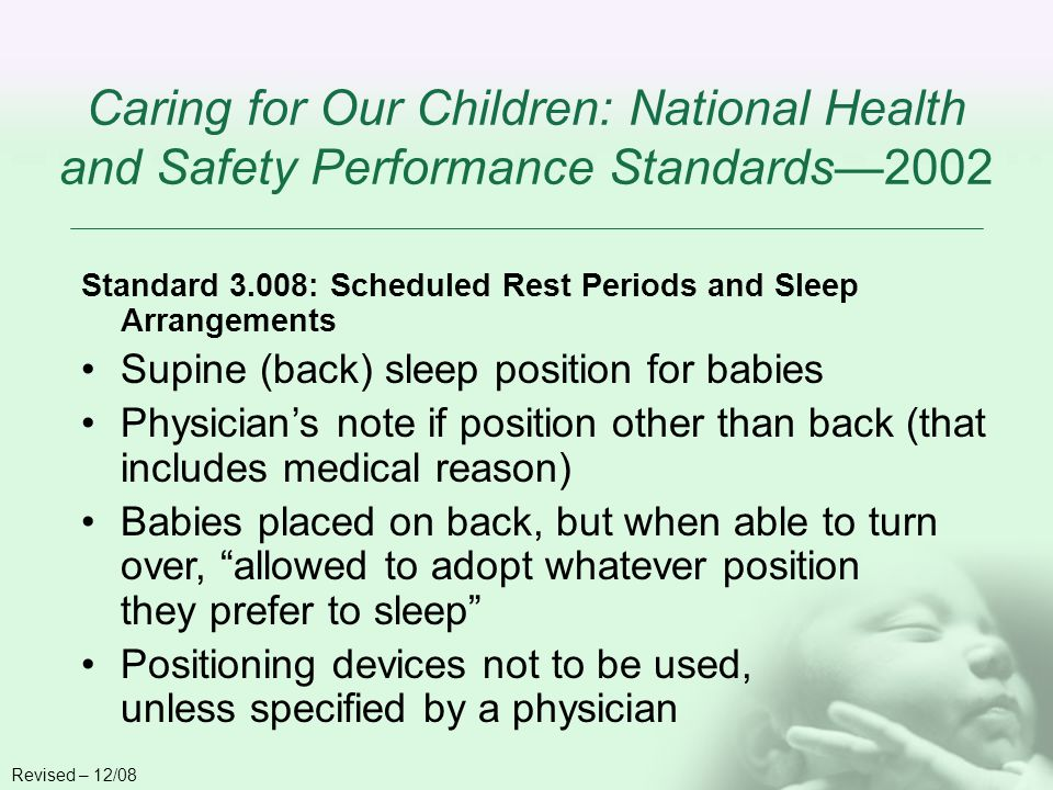 Caring for Our Children: National Health and Safety Performance Standards2002 Standard 3.008: Scheduled Rest Periods and Sleep Arrangements Supine (back) sleep position for babies Physicians note if position other than back (that includes medical reason) Babies placed on back, but when able to turn over, allowed to adopt whatever position they prefer to sleep Positioning devices not to be used, unless specified by a physician Revised – 12/08
