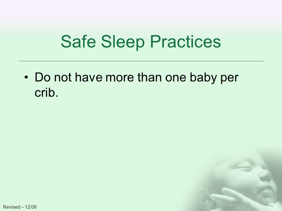 Safe Sleep Practices Do not have more than one baby per crib. Revised – 12/08