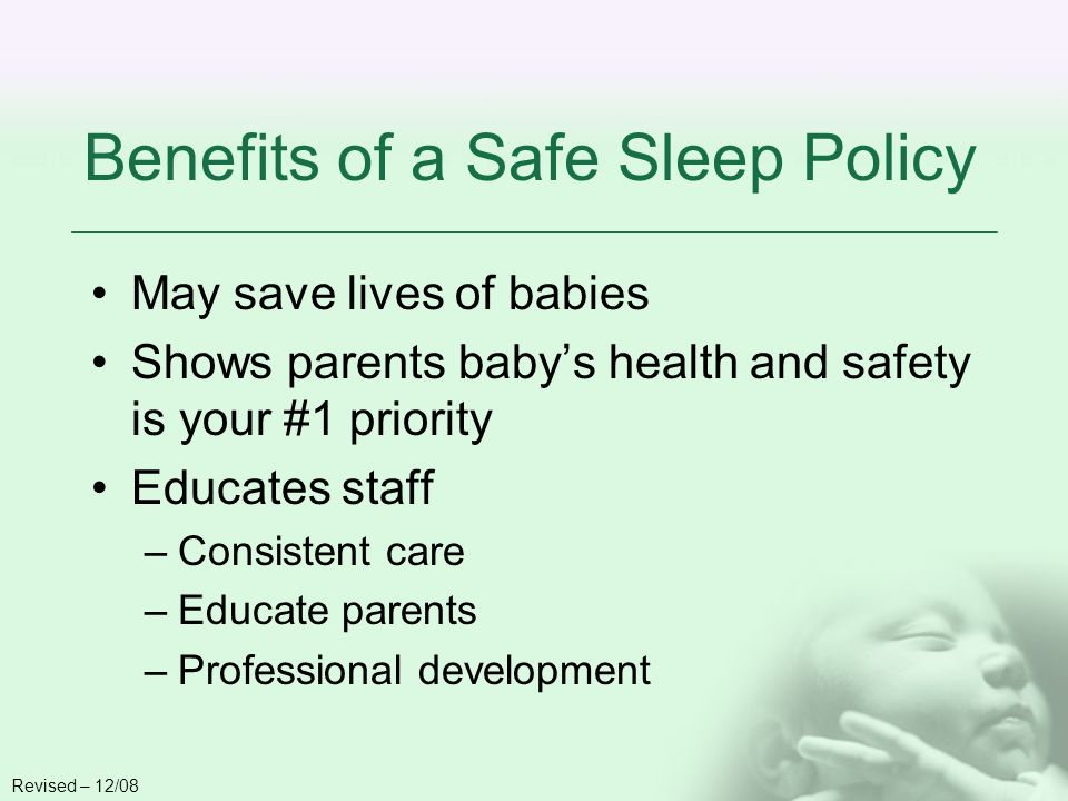 Benefits of a Safe Sleep Policy May save lives of babies Shows parents babys health and safety is your #1 priority Educates staff –Consistent care –Educate parents –Professional development Revised – 12/08