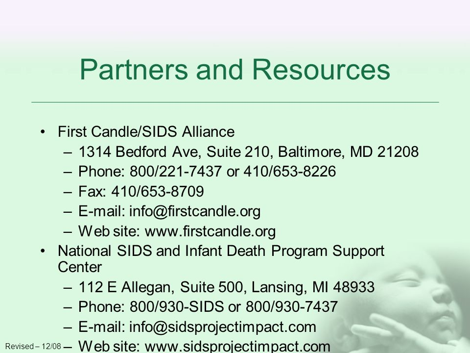 Partners and Resources First Candle/SIDS Alliance –1314 Bedford Ave, Suite 210, Baltimore, MD 21208 –Phone: 800/221-7437 or 410/653-8226 –Fax: 410/653-8709 –E-mail: info@firstcandle.org –Web site: www.firstcandle.org National SIDS and Infant Death Program Support Center –112 E Allegan, Suite 500, Lansing, MI 48933 –Phone: 800/930-SIDS or 800/930-7437 –E-mail: info@sidsprojectimpact.com –Web site: www.sidsprojectimpact.com Revised – 12/08