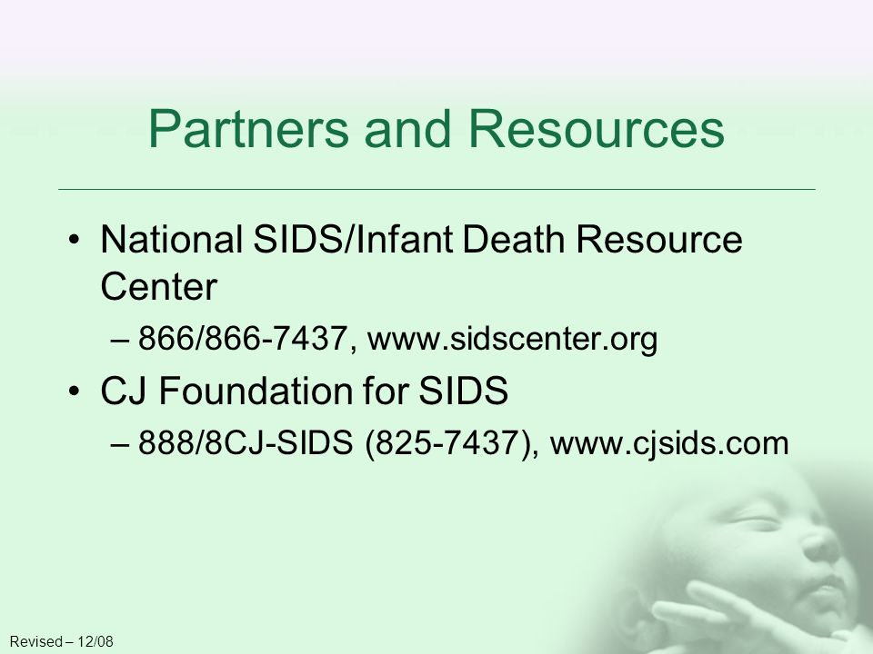 Partners and Resources National SIDS/Infant Death Resource Center –866/866-7437, www.sidscenter.org CJ Foundation for SIDS –888/8CJ-SIDS (825-7437), www.cjsids.com Revised – 12/08