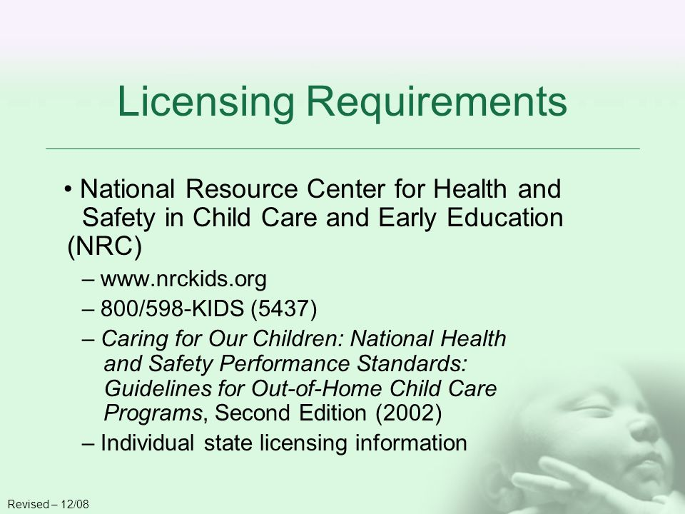 Licensing Requirements National Resource Center for Health and Safety in Child Care and Early Education (NRC) – www.nrckids.org – 800/598-KIDS (5437) – Caring for Our Children: National Health and Safety Performance Standards: Guidelines for Out-of-Home Child Care Programs, Second Edition (2002) – Individual state licensing information Revised – 12/08
