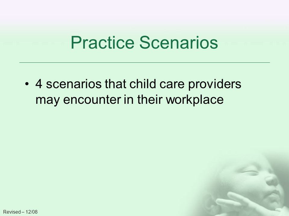Practice Scenarios 4 scenarios that child care providers may encounter in their workplace Revised – 12/08