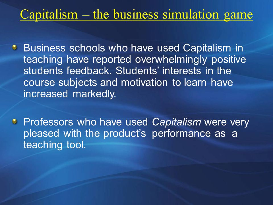 Business schools who have used Capitalism in teaching have reported overwhelmingly positive students feedback.