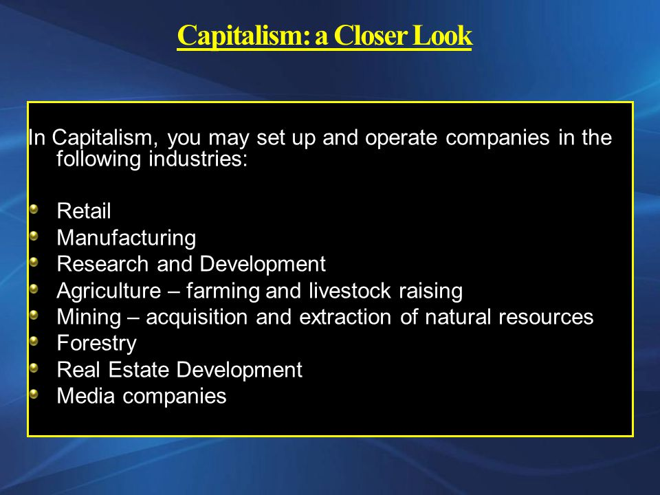 Capitalism: a Closer Look In Capitalism, you may set up and operate companies in the following industries: Retail Manufacturing Research and Development Agriculture – farming and livestock raising Mining – acquisition and extraction of natural resources Forestry Real Estate Development Media companies