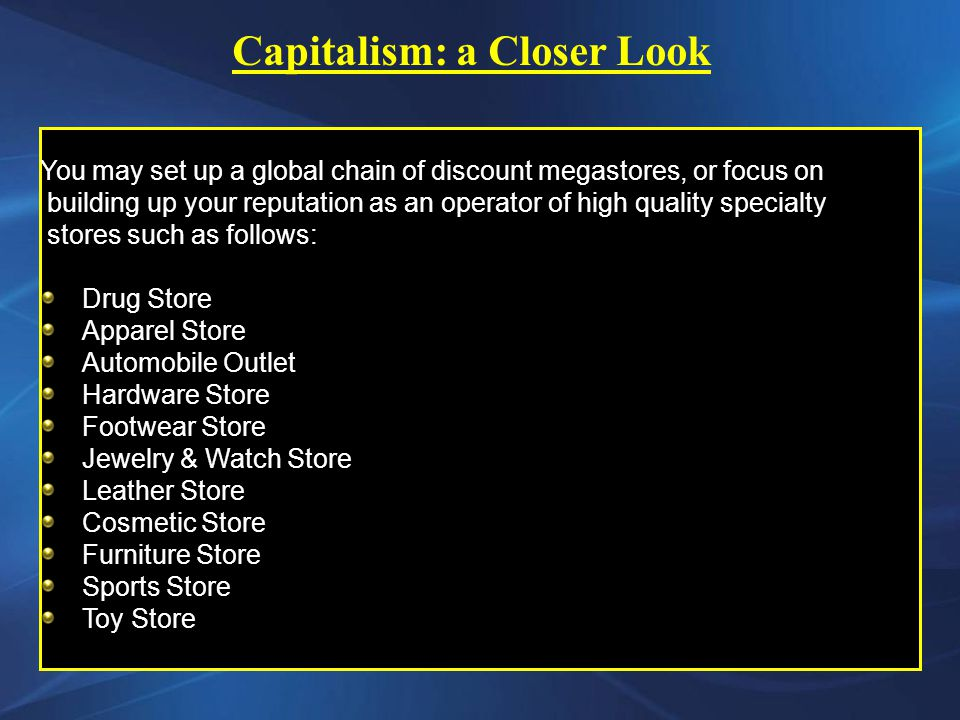 You may set up a global chain of discount megastores, or focus on building up your reputation as an operator of high quality specialty stores such as follows: Drug Store Apparel Store Automobile Outlet Hardware Store Footwear Store Jewelry & Watch Store Leather Store Cosmetic Store Furniture Store Sports Store Toy Store Capitalism: a Closer Look