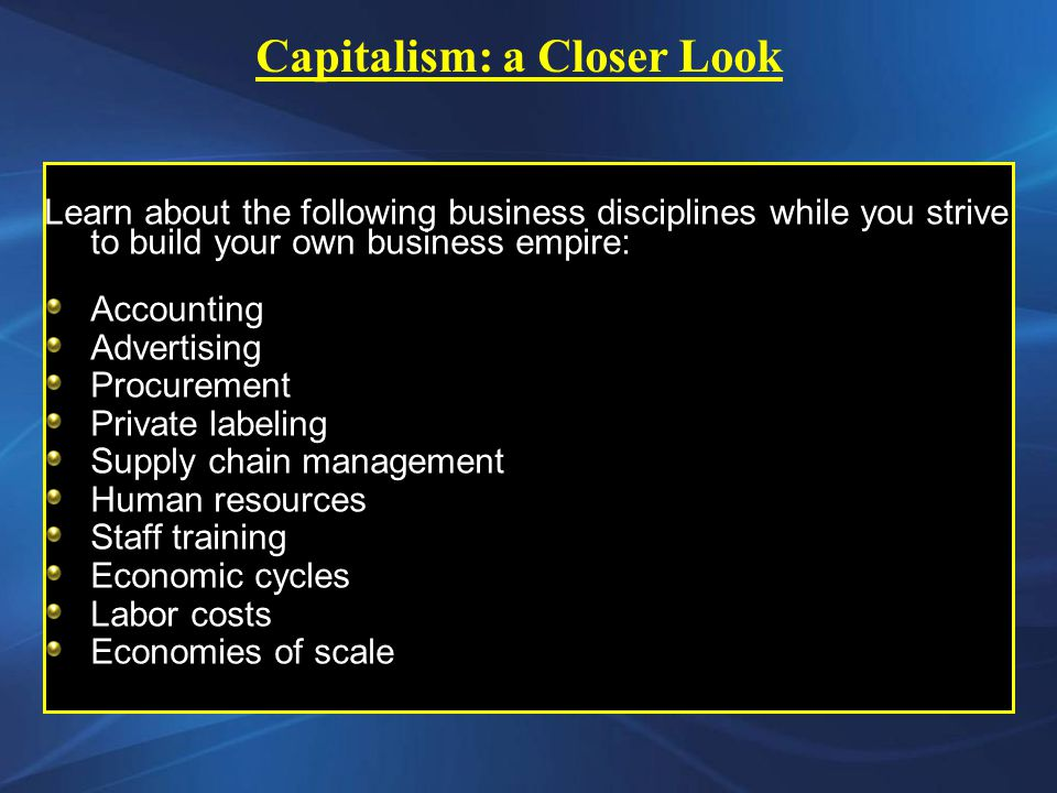 Learn about the following business disciplines while you strive to build your own business empire: Accounting Advertising Procurement Private labeling Supply chain management Human resources Staff training Economic cycles Labor costs Economies of scale Capitalism: a Closer Look