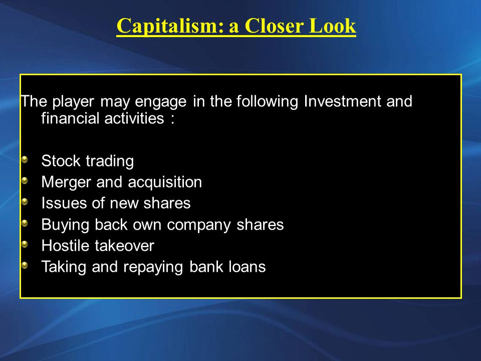 The player may engage in the following Investment and financial activities : Stock trading Merger and acquisition Issues of new shares Buying back own company shares Hostile takeover Taking and repaying bank loans Capitalism: a Closer Look