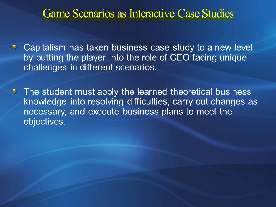 Game Scenarios as Interactive Case Studies Capitalism has taken business case study to a new level by putting the player into the role of CEO facing unique challenges in different scenarios.