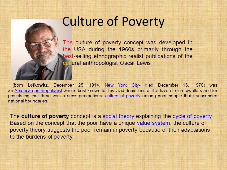 Culture of Poverty The culture of poverty concept was developed in the USA during the 1960s primarily through the best-selling ethnographic realist pu
