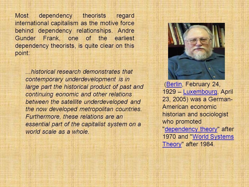 Most dependency theorists regard international capitalism as the motive force behind dependency relationships.