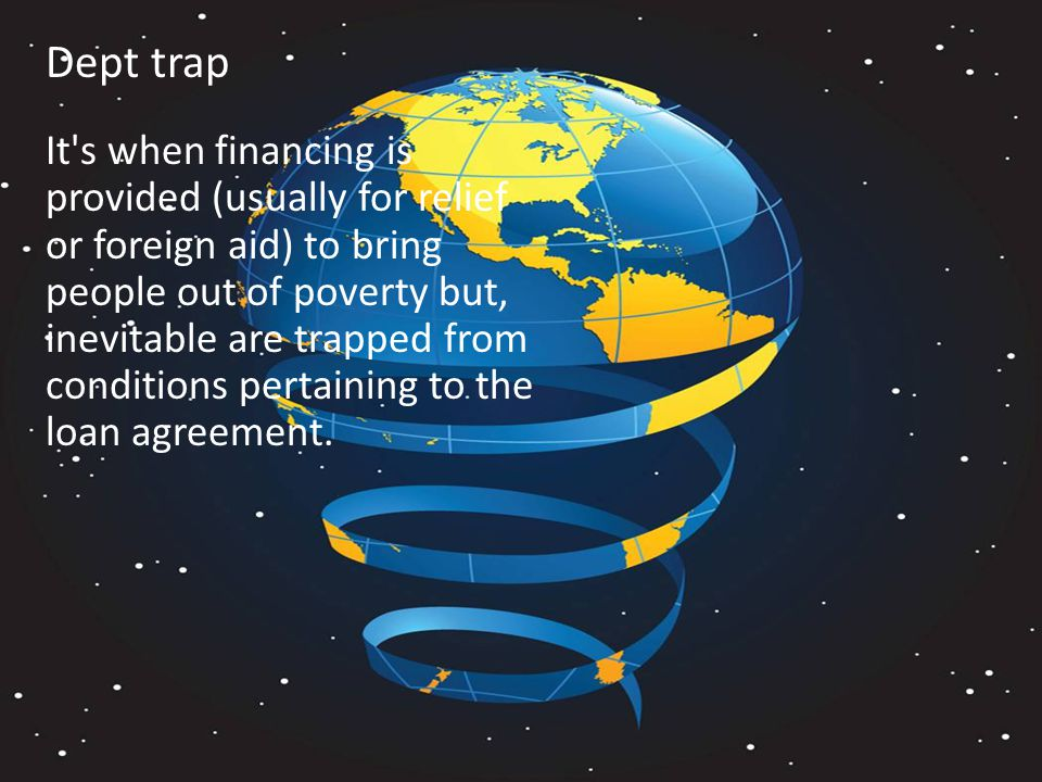 Dept trap It s when financing is provided (usually for relief or foreign aid) to bring people out of poverty but, inevitable are trapped from conditions pertaining to the loan agreement.