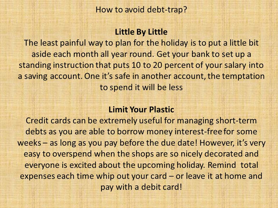 How to avoid debt-trap? Little By Little The least painful way to plan for the holiday is to put a little bit aside each month all year round. Get you