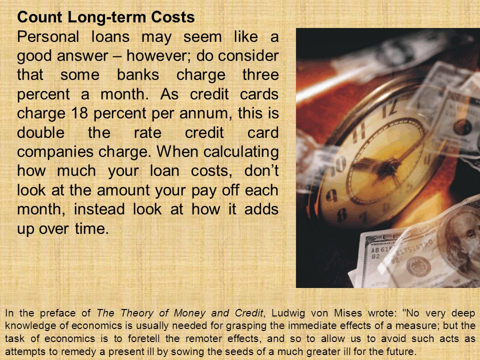 Count Long-term Costs Personal loans may seem like a good answer – however; do consider that some banks charge three percent a month. As credit cards
