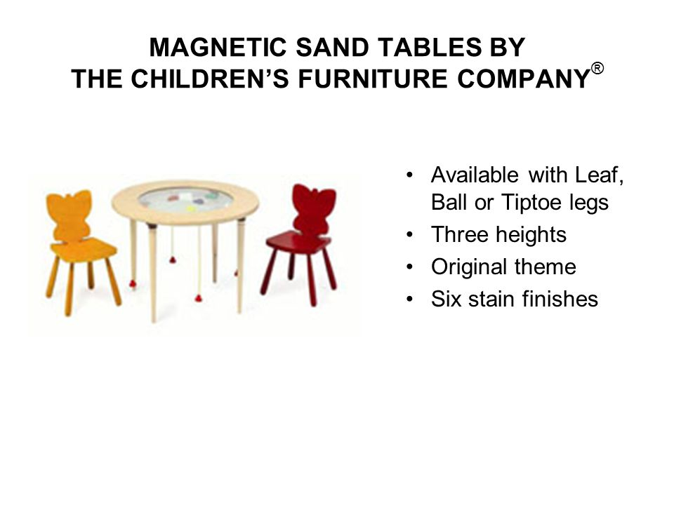 MAGNETIC SAND TABLES BY THE CHILDRENS FURNITURE COMPANY ® Available with Leaf, Ball or Tiptoe legs Three heights Original theme Six stain finishes