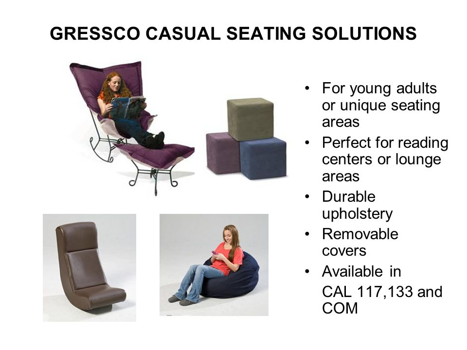 GRESSCO CASUAL SEATING SOLUTIONS For young adults or unique seating areas Perfect for reading centers or lounge areas Durable upholstery Removable cov
