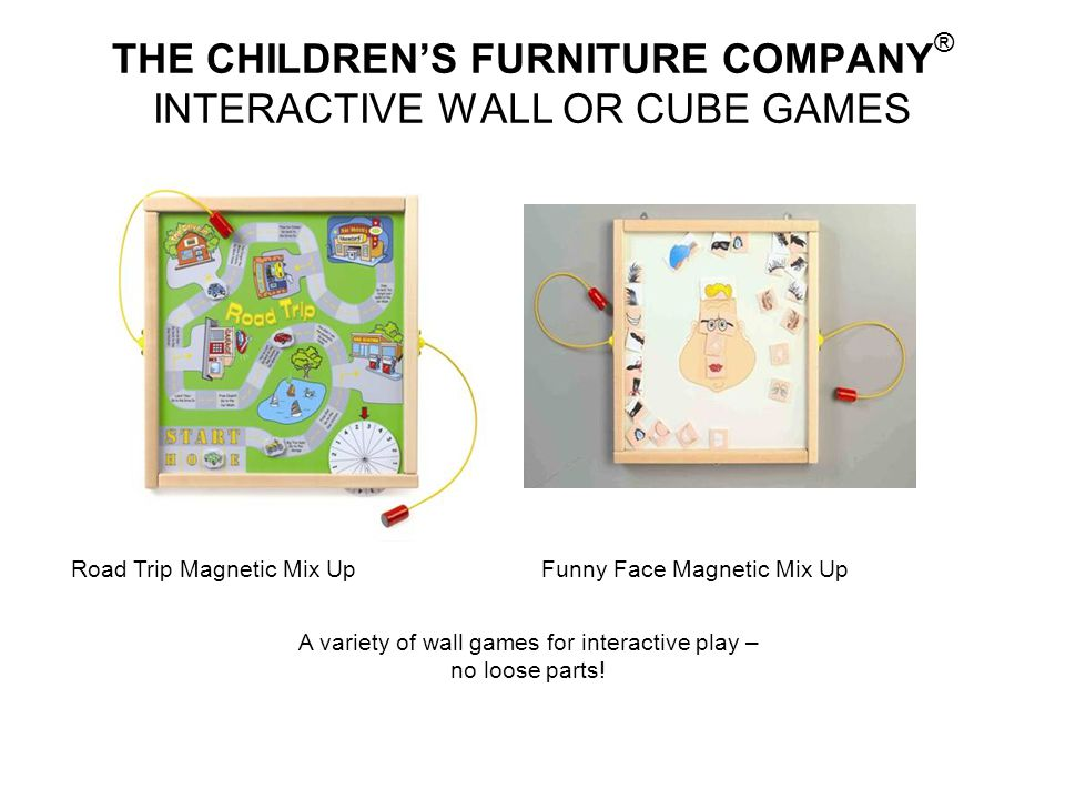 THE CHILDRENS FURNITURE COMPANY ® INTERACTIVE WALL OR CUBE GAMES A variety of wall games for interactive play – no loose parts! Road Trip Magnetic Mix