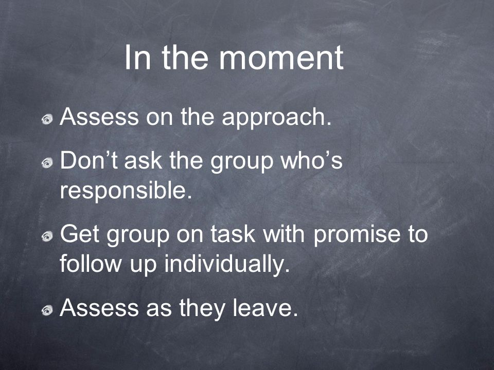 Assess on the approach. Dont ask the group whos responsible. Get group on task with promise to follow up individually. Assess as they leave. In the mo