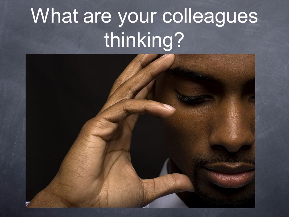 What are your colleagues thinking?