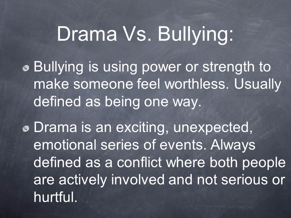 Drama Vs. Bullying: Bullying is using power or strength to make someone feel worthless. Usually defined as being one way. Drama is an exciting, unexpe