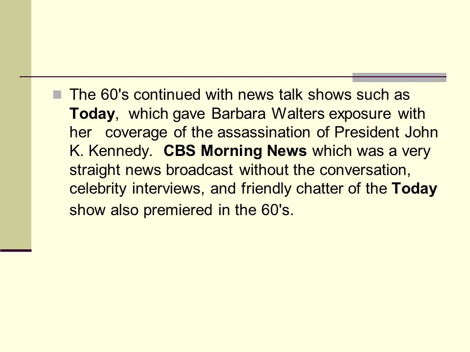 The 60 s continued with news talk shows such as Today, which gave Barbara Walters exposure with her coverage of the assassination of President John K.