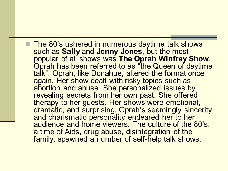 The 80s ushered in numerous daytime talk shows such as Sally and Jenny Jones, but the most popular of all shows was The Oprah Winfrey Show.