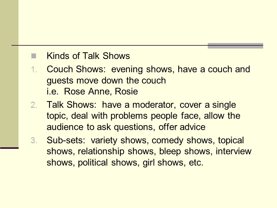 Kinds of Talk Shows 1. Couch Shows: evening shows, have a couch and guests move down the couch i.e.