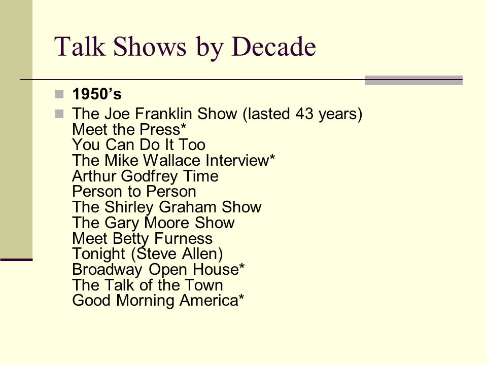 Talk Shows by Decade 1950s The Joe Franklin Show (lasted 43 years) Meet the Press* You Can Do It Too The Mike Wallace Interview* Arthur Godfrey Time Person to Person The Shirley Graham Show The Gary Moore Show Meet Betty Furness Tonight (Steve Allen) Broadway Open House* The Talk of the Town Good Morning America*