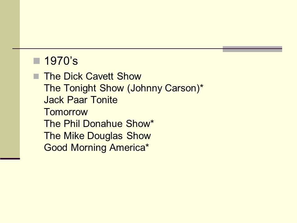 1980s The Late Show (David Letterman)* Tonight Show (Johnny Carson)* The Oprah Winfrey Show* Sally Jenny Jones Arsinio Hall Politically Incorrect McGlaughlin Group Donahue The Jerry Springer Show