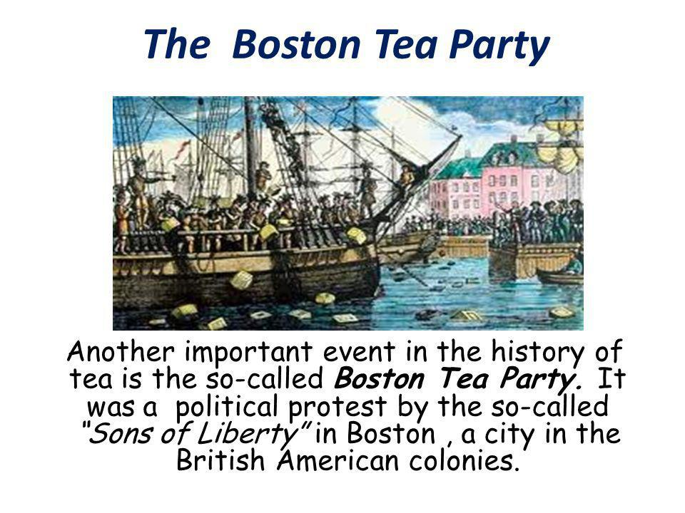 The Boston Tea Party Another important event in the history of tea is the so-called Boston Tea Party.