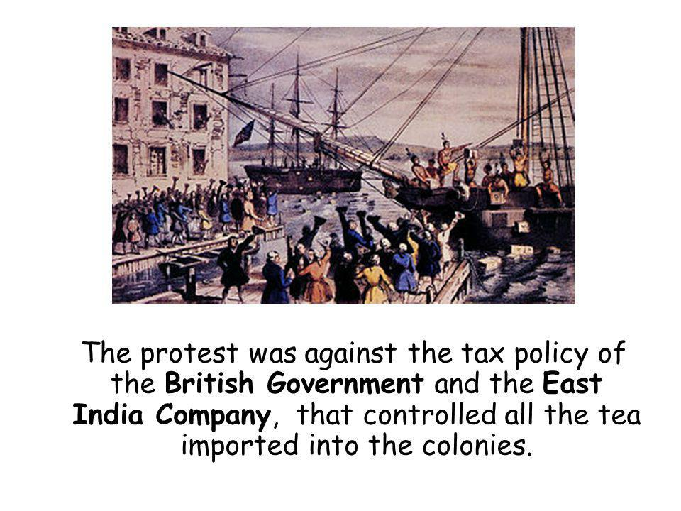 The protest was against the tax policy of the British Government and the East India Company, that controlled all the tea imported into the colonies.