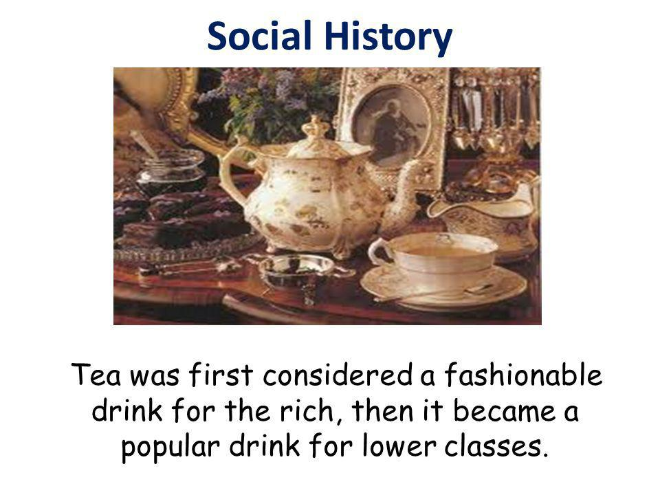 Social History Tea was first considered a fashionable drink for the rich, then it became a popular drink for lower classes.
