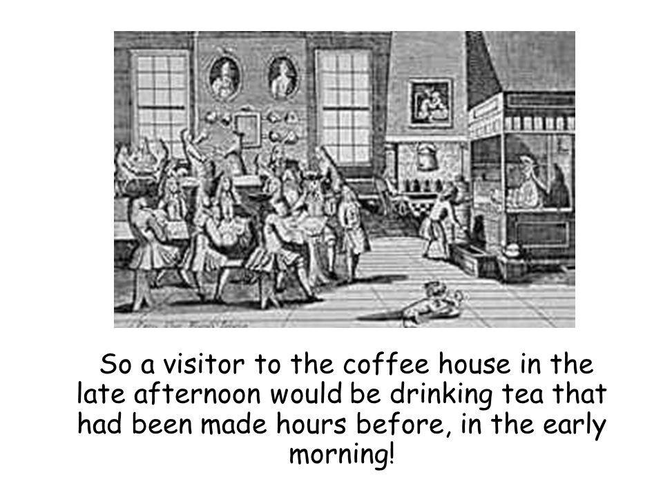So a visitor to the coffee house in the late afternoon would be drinking tea that had been made hours before, in the early morning!