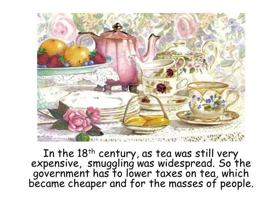 In the 18 th century, as tea was still very expensive, smuggling was widespread.