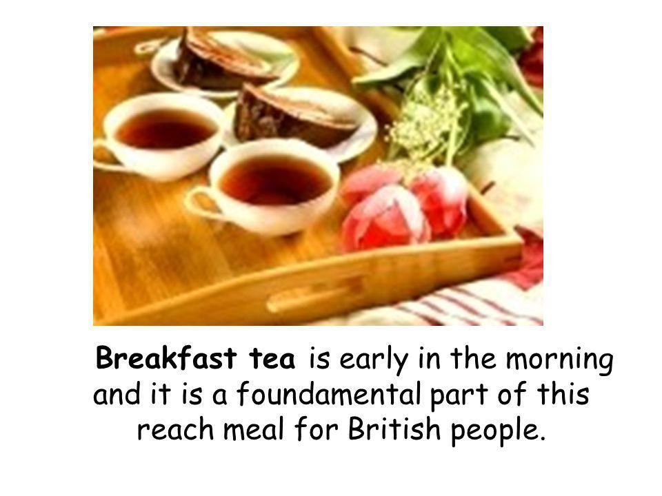 Breakfast tea is early in the morning and it is a foundamental part of this reach meal for British people.