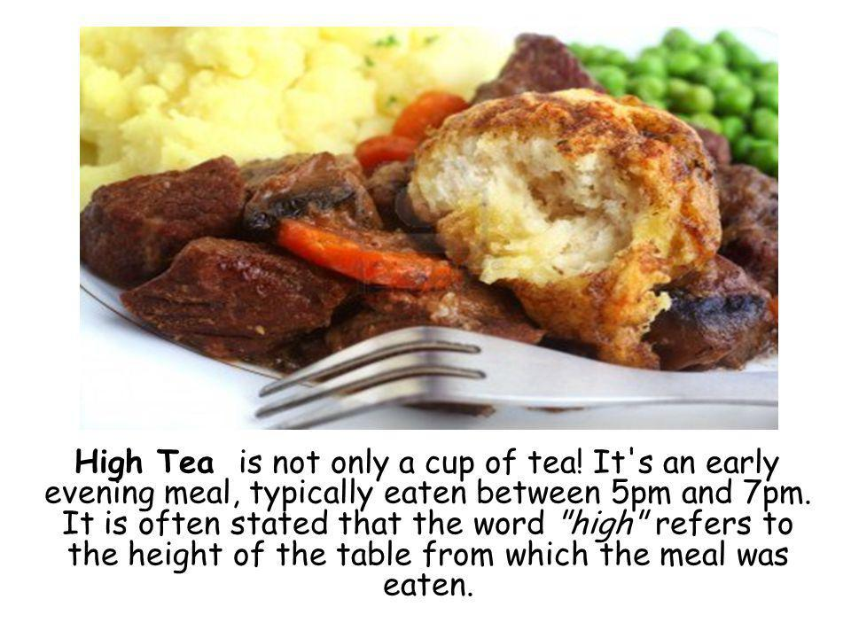 High Tea is not only a cup of tea. It s an early evening meal, typically eaten between 5pm and 7pm.