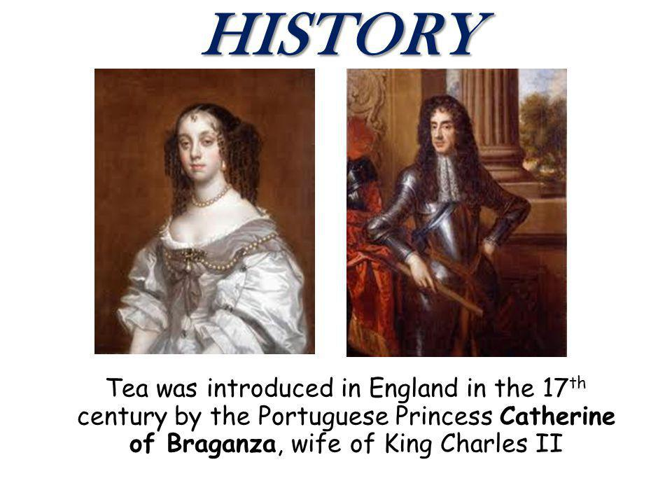 HISTORY Tea was introduced in England in the 17 th century by the Portuguese Princess Catherine of Braganza, wife of King Charles II