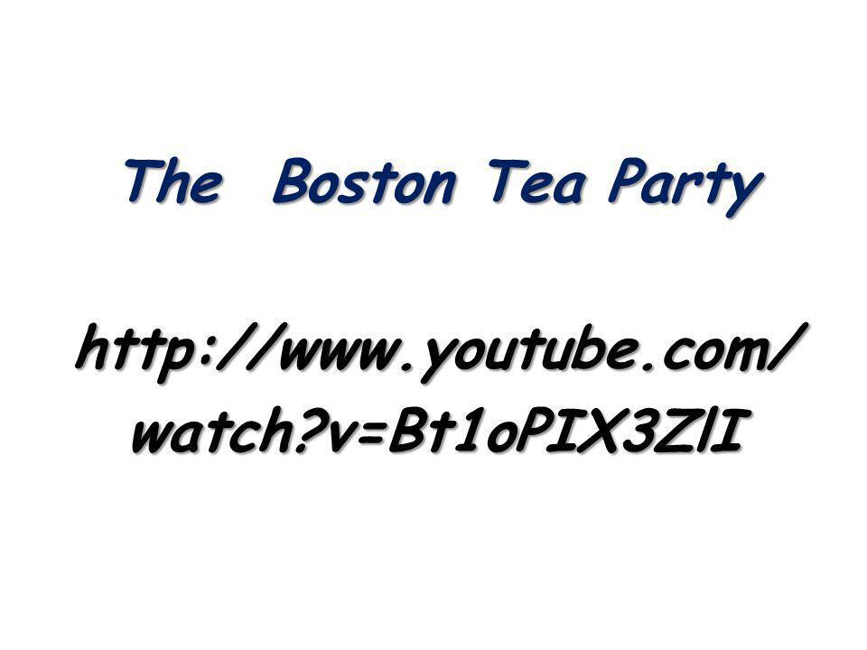 The Boston Tea Party http://www.youtube.com/ watch v=Bt1oPIX3ZlI