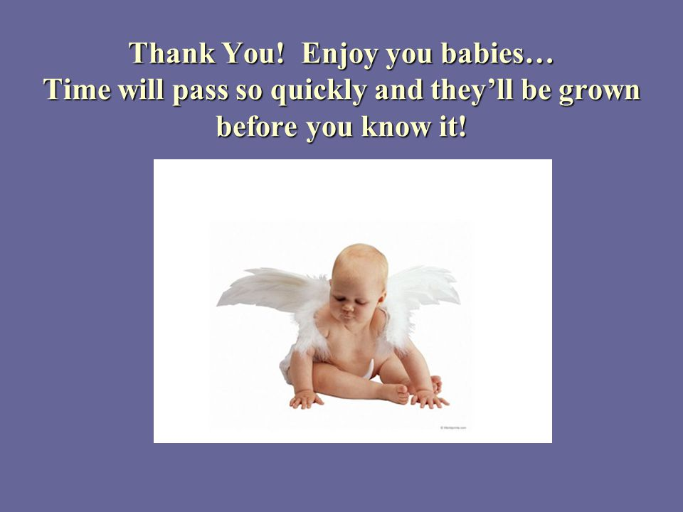 Thank You! Enjoy you babies… Time will pass so quickly and theyll be grown before you know it!
