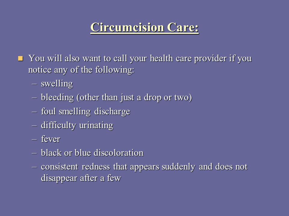 Circumcision Care: You will also want to call your health care provider if you notice any of the following: You will also want to call your health car